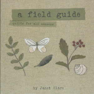 A Field Guide - quilts for all seasons, by Janet Clare